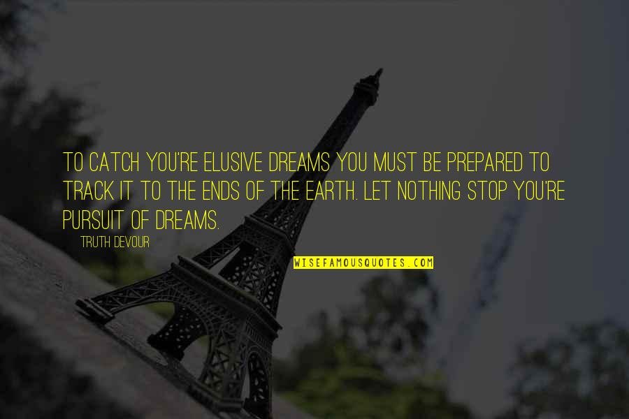 Pursuit Your Dreams Quotes By Truth Devour: To catch you're elusive dreams you must be