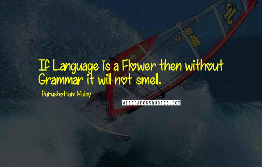 Purushottam Muley quotes: If Language is a Flower then without Grammar it will not smell.