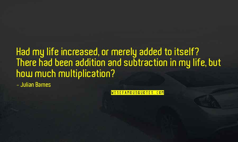Purves Quotes By Julian Barnes: Had my life increased, or merely added to