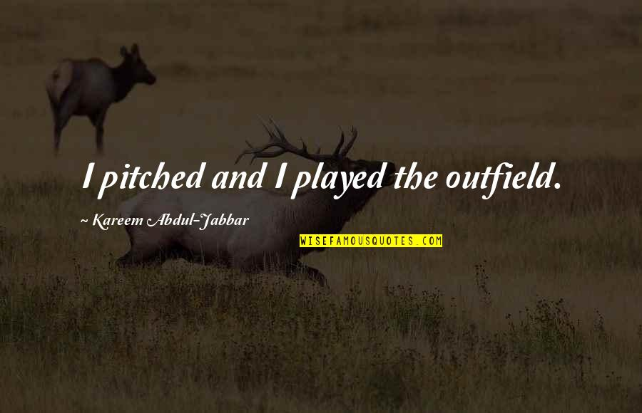 Push Mo Yan Quotes By Kareem Abdul-Jabbar: I pitched and I played the outfield.