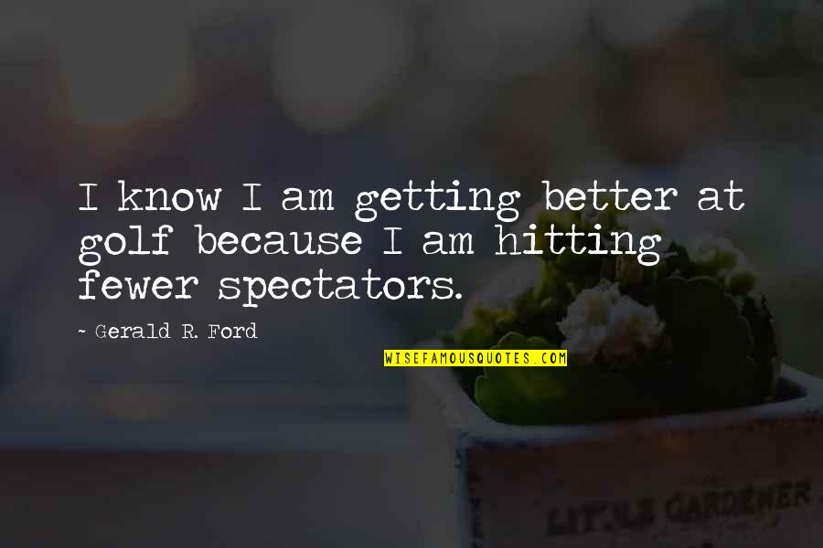 Pusher Love Girl Quotes By Gerald R. Ford: I know I am getting better at golf