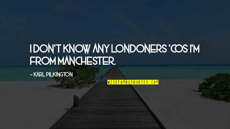 Pusher Love Girl Quotes By Karl Pilkington: I don't know any Londoners 'cos I'm from