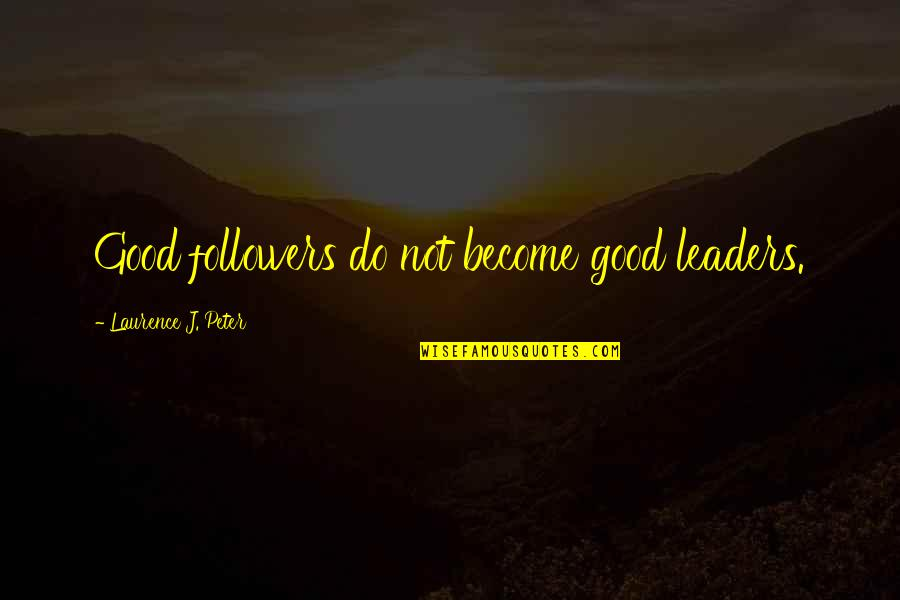 Pusher Love Girl Quotes By Laurence J. Peter: Good followers do not become good leaders.