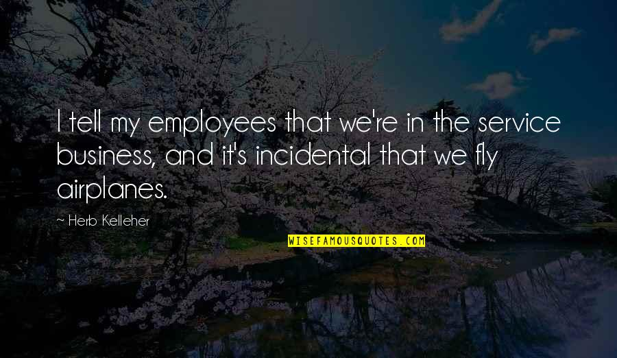 Pushing Away Someone Quotes By Herb Kelleher: I tell my employees that we're in the