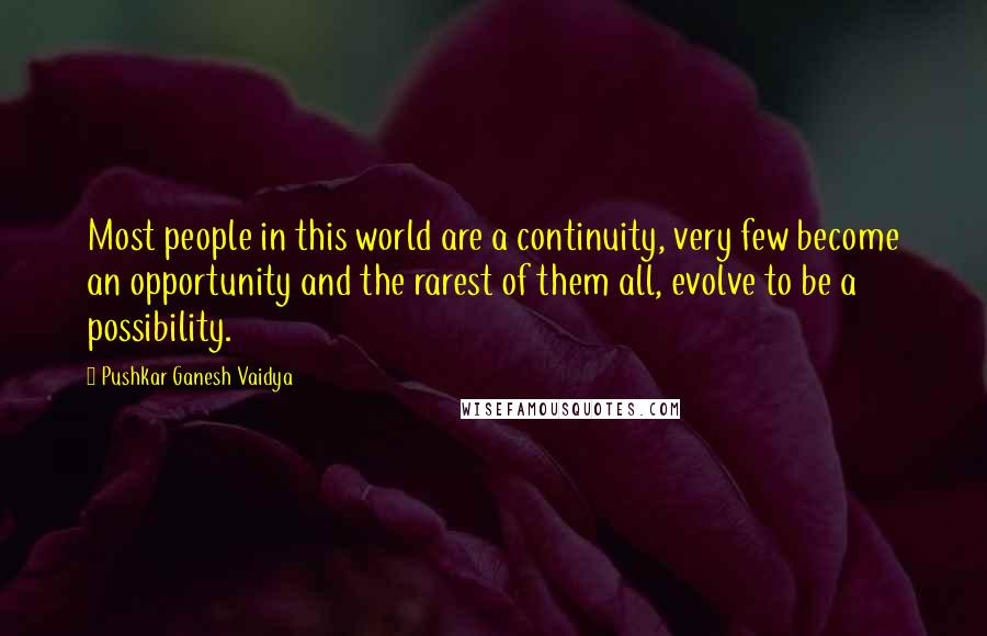 Pushkar Ganesh Vaidya quotes: Most people in this world are a continuity, very few become an opportunity and the rarest of them all, evolve to be a possibility.