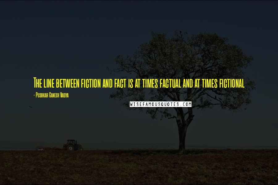 Pushkar Ganesh Vaidya quotes: The line between fiction and fact is at times factual and at times fictional
