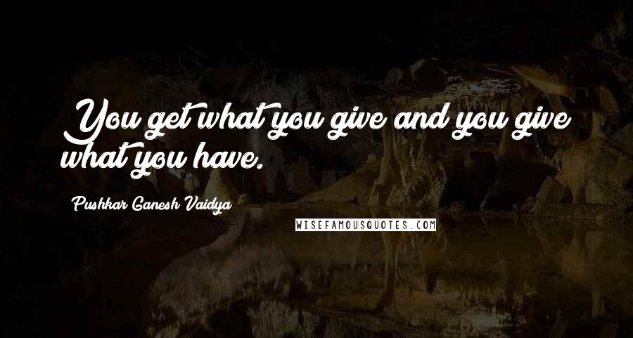 Pushkar Ganesh Vaidya quotes: You get what you give and you give what you have.