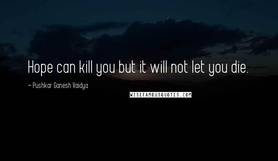 Pushkar Ganesh Vaidya quotes: Hope can kill you but it will not let you die.