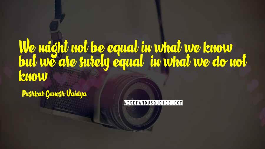 Pushkar Ganesh Vaidya quotes: We might not be equal in what we know but we are surely equal, in what we do not know.