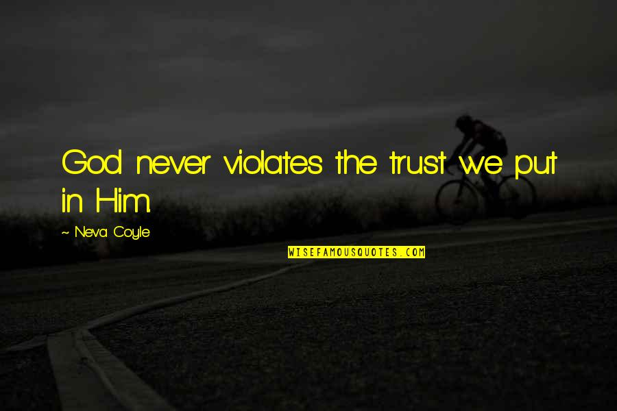 Put Your Trust God Quotes By Neva Coyle: God never violates the trust we put in