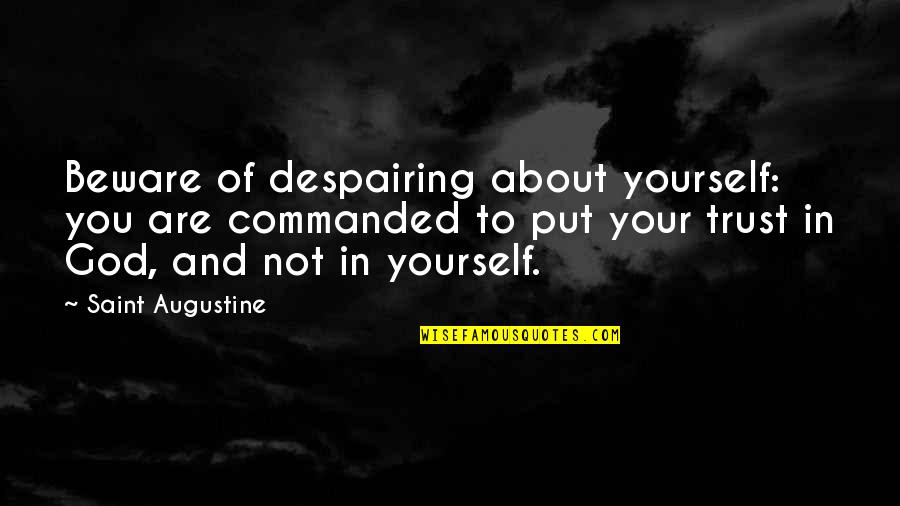 Put Your Trust God Quotes By Saint Augustine: Beware of despairing about yourself: you are commanded