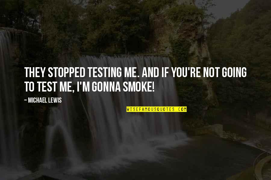 Putot Quotes By Michael Lewis: They stopped testing me. And if you're not