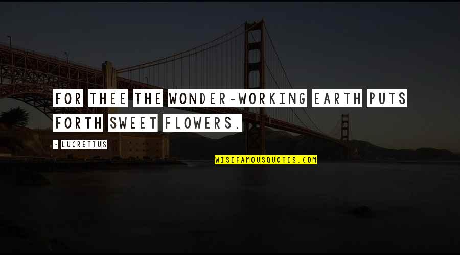 Puts Quotes By Lucretius: For thee the wonder-working earth puts forth sweet