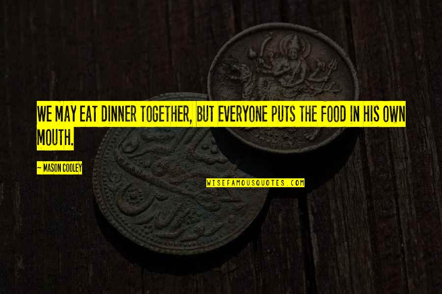 Puts Quotes By Mason Cooley: We may eat dinner together, but everyone puts