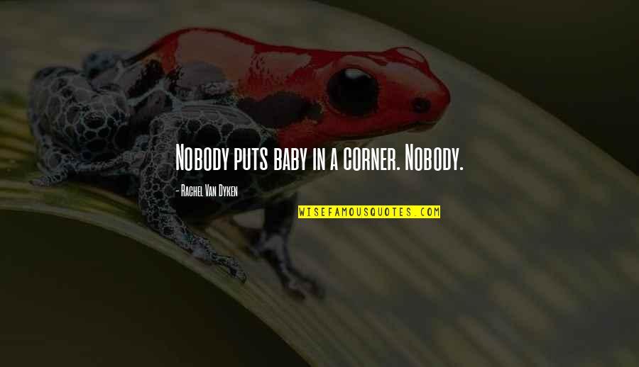 Puts Quotes By Rachel Van Dyken: Nobody puts baby in a corner. Nobody.