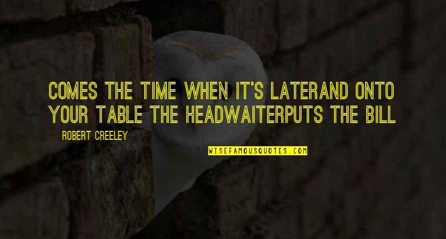 Puts Quotes By Robert Creeley: Comes the time when it's laterand onto your