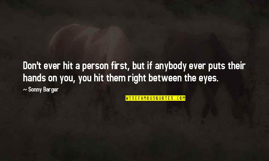 Puts Quotes By Sonny Barger: Don't ever hit a person first, but if