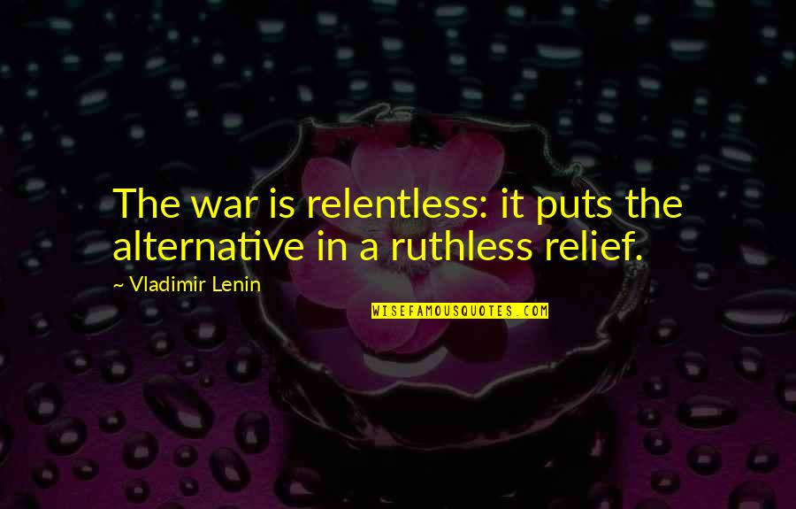 Puts Quotes By Vladimir Lenin: The war is relentless: it puts the alternative
