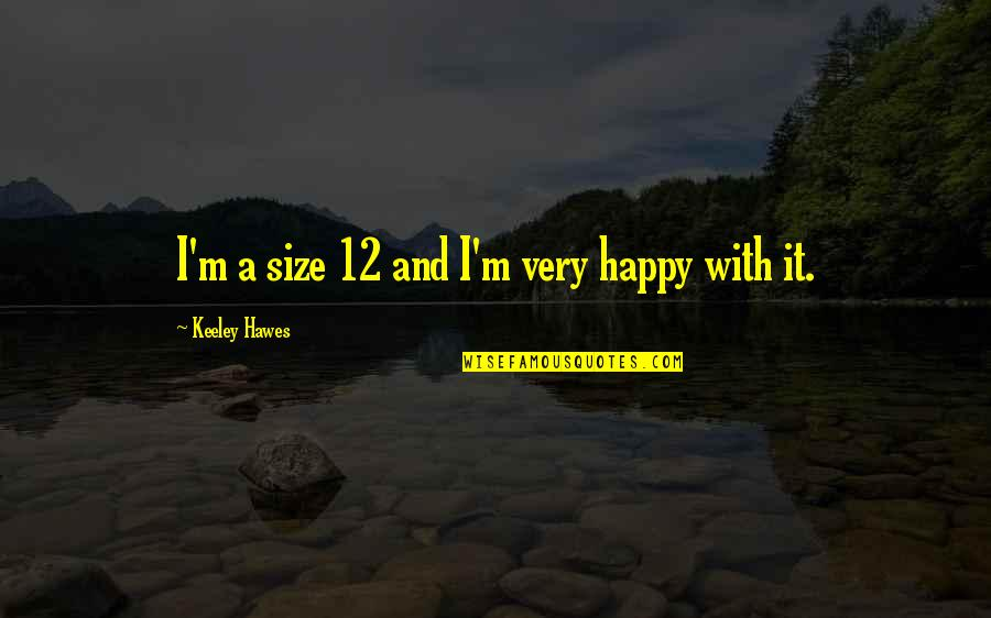Puttaparthi Sai Baba Quotes By Keeley Hawes: I'm a size 12 and I'm very happy