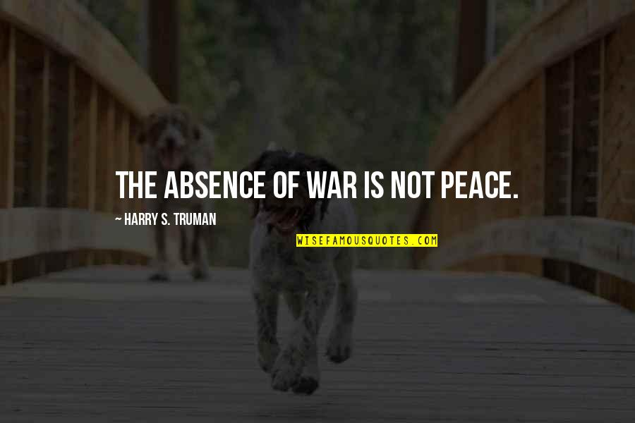 Putteth Quotes By Harry S. Truman: The absence of war is not peace.