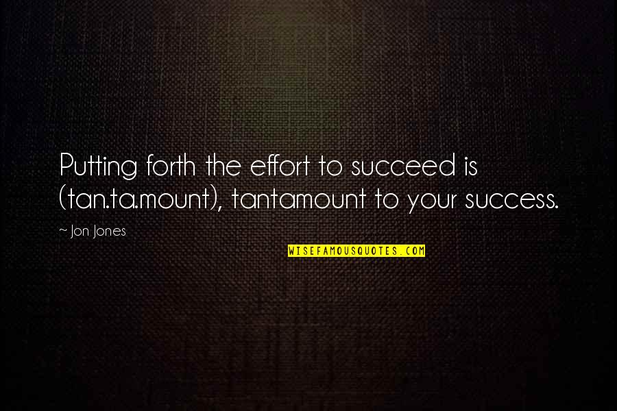 Putting Forth Your Best Effort Quotes By Jon Jones: Putting forth the effort to succeed is (tan.ta.mount),