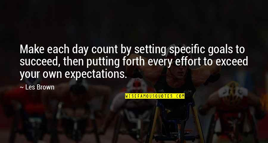 Putting Forth Your Best Effort Quotes By Les Brown: Make each day count by setting specific goals