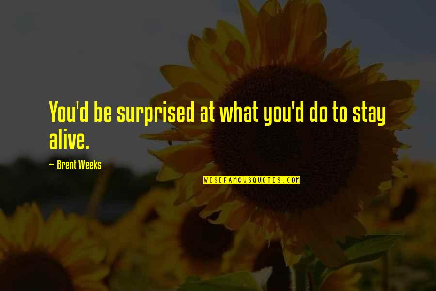 Putting My Pride Aside Quotes By Brent Weeks: You'd be surprised at what you'd do to