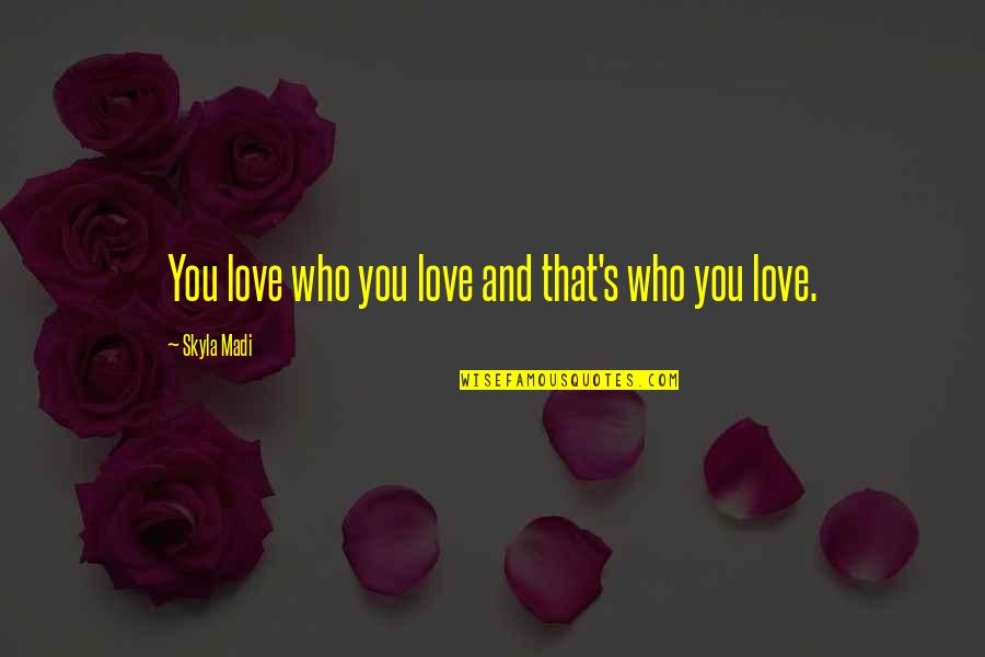 Putting My Pride Aside Quotes By Skyla Madi: You love who you love and that's who