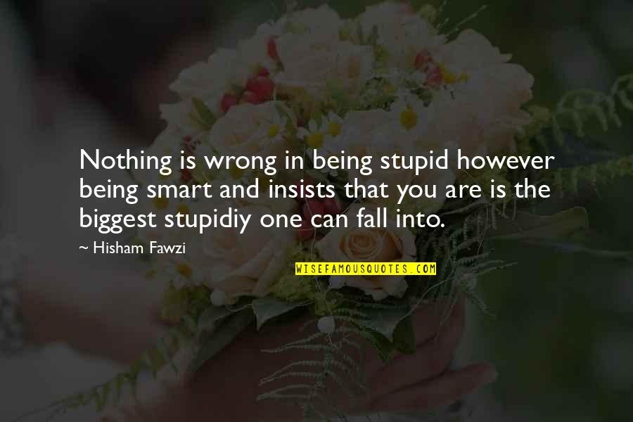 Putting On A Facade Quotes By Hisham Fawzi: Nothing is wrong in being stupid however being