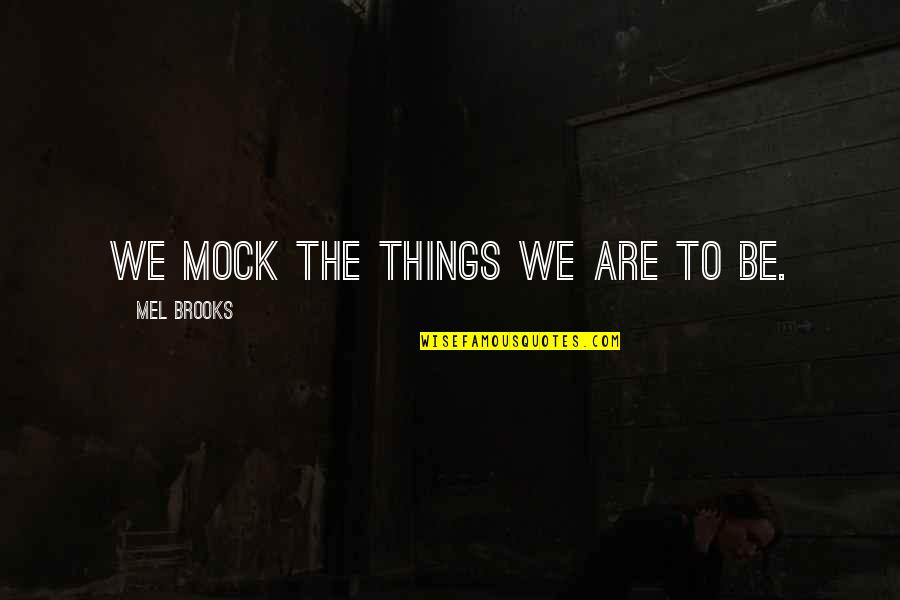 Putting Stuff Behind You Quotes By Mel Brooks: We mock the things we are to be.