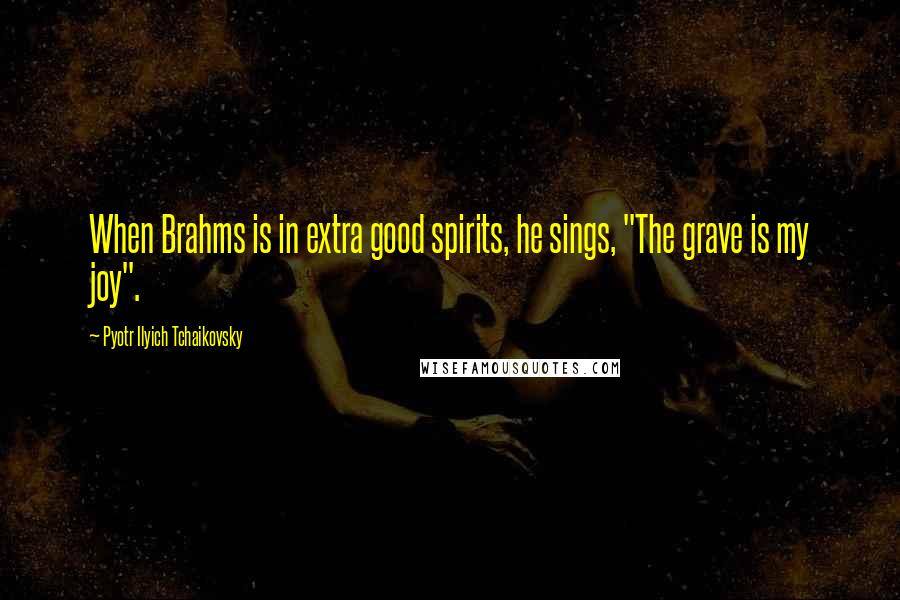 "Pyotr Ilyich Tchaikovsky quotes: When Brahms is in extra good spirits, he sings, ""The grave is my joy""."