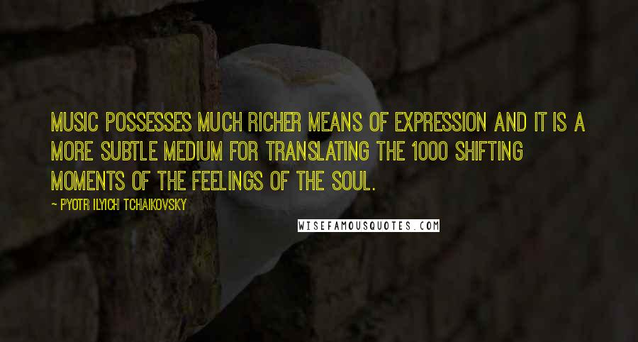 Pyotr Ilyich Tchaikovsky quotes: Music possesses much richer means of expression and it is a more subtle medium for translating the 1000 shifting moments of the feelings of the soul.