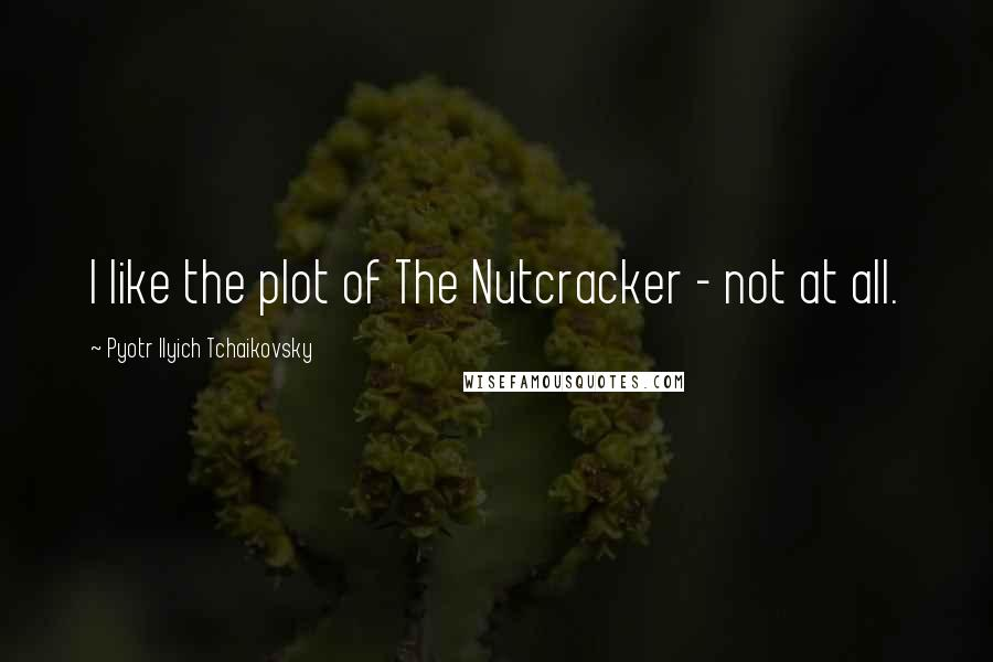 Pyotr Ilyich Tchaikovsky quotes: I like the plot of The Nutcracker - not at all.