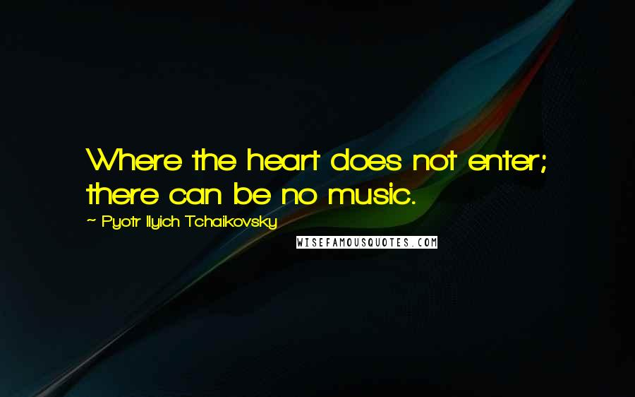 Pyotr Ilyich Tchaikovsky quotes: Where the heart does not enter; there can be no music.