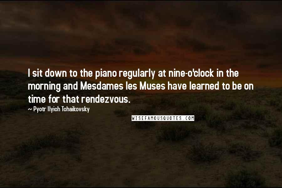 Pyotr Ilyich Tchaikovsky quotes: I sit down to the piano regularly at nine-o'clock in the morning and Mesdames les Muses have learned to be on time for that rendezvous.