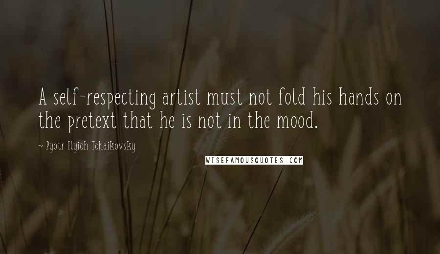 Pyotr Ilyich Tchaikovsky quotes: A self-respecting artist must not fold his hands on the pretext that he is not in the mood.