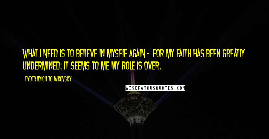 Pyotr Ilyich Tchaikovsky quotes: What I need is to believe in myself again - for my faith has been greatly undermined; it seems to me my role is over.