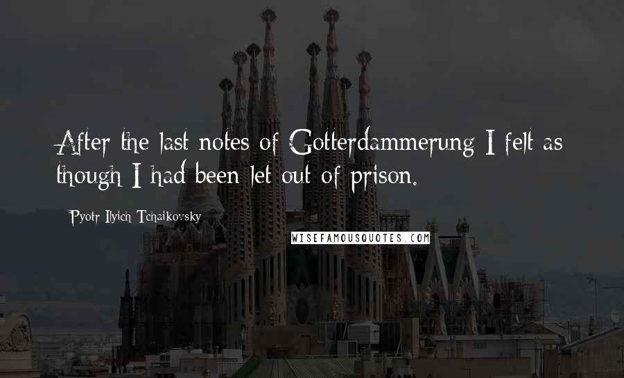 Pyotr Ilyich Tchaikovsky quotes: After the last notes of Gotterdammerung I felt as though I had been let out of prison.