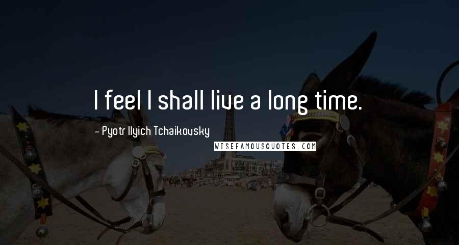 Pyotr Ilyich Tchaikovsky quotes: I feel I shall live a long time.