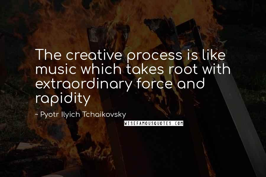 Pyotr Ilyich Tchaikovsky quotes: The creative process is like music which takes root with extraordinary force and rapidity