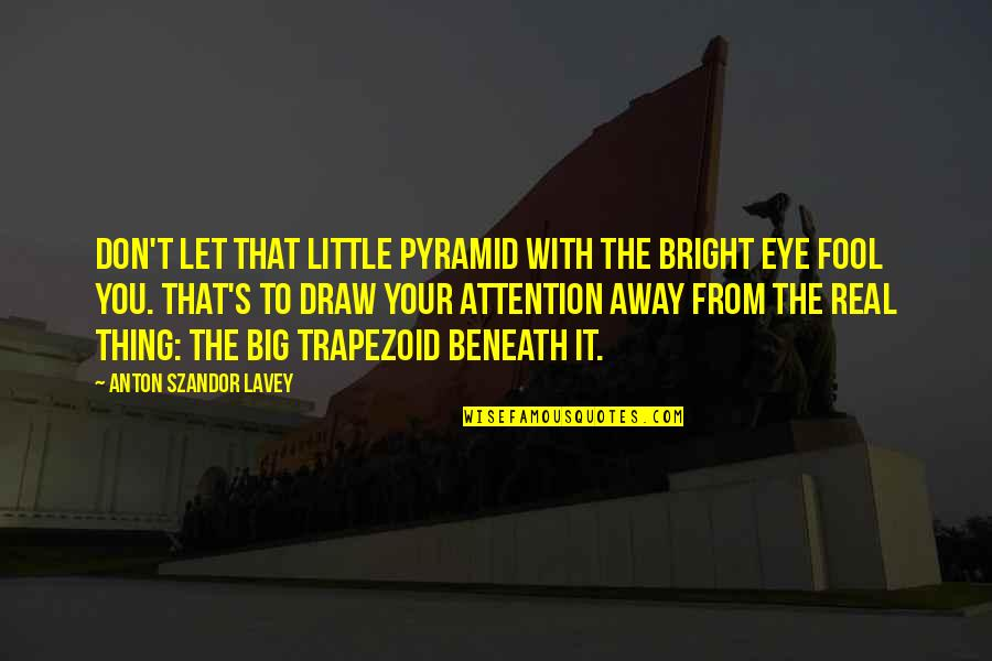 Pyramid Quotes By Anton Szandor LaVey: Don't let that little pyramid with the bright
