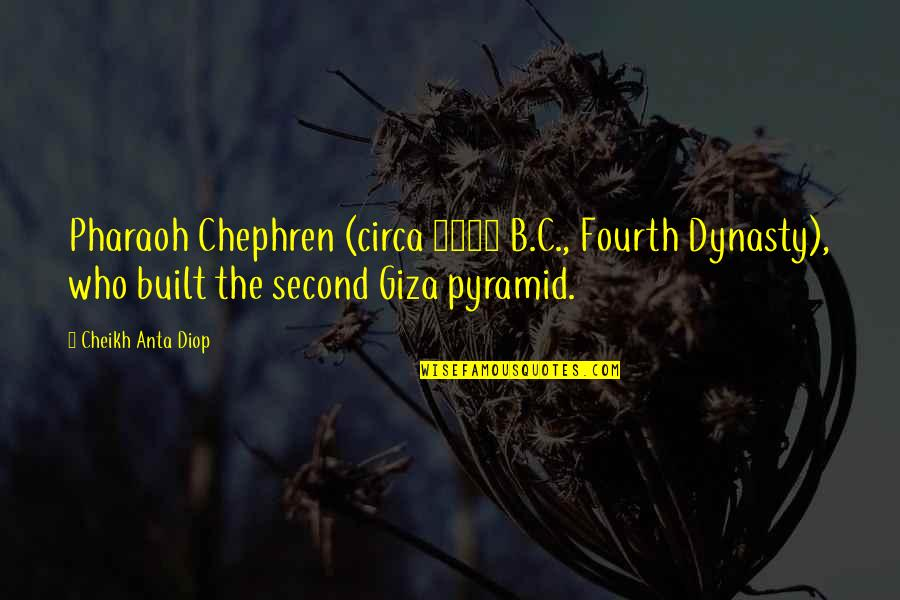 Pyramid Quotes By Cheikh Anta Diop: Pharaoh Chephren (circa 2600 B.C., Fourth Dynasty), who