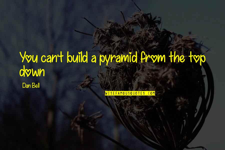 Pyramid Quotes By Dan Bell: You can't build a pyramid from the top