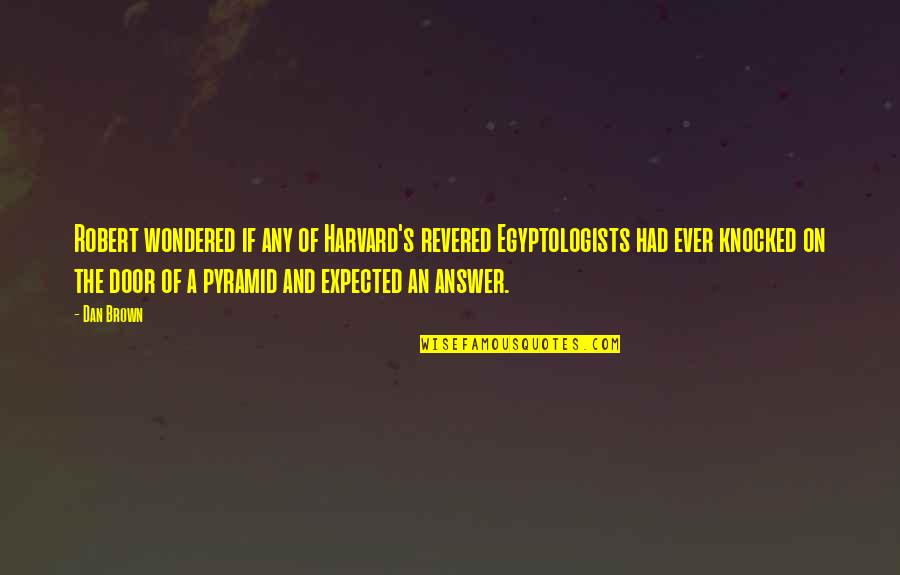 Pyramid Quotes By Dan Brown: Robert wondered if any of Harvard's revered Egyptologists