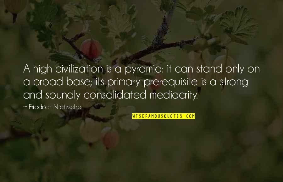 Pyramid Quotes By Friedrich Nietzsche: A high civilization is a pyramid: it can