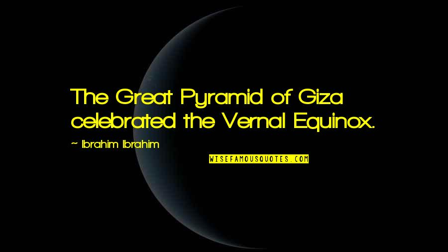 Pyramid Quotes By Ibrahim Ibrahim: The Great Pyramid of Giza celebrated the Vernal
