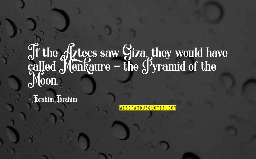 Pyramid Quotes By Ibrahim Ibrahim: If the Aztecs saw Giza, they would have