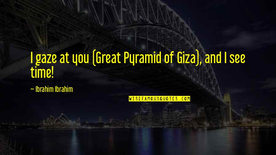 Pyramid Quotes By Ibrahim Ibrahim: I gaze at you (Great Pyramid of Giza),