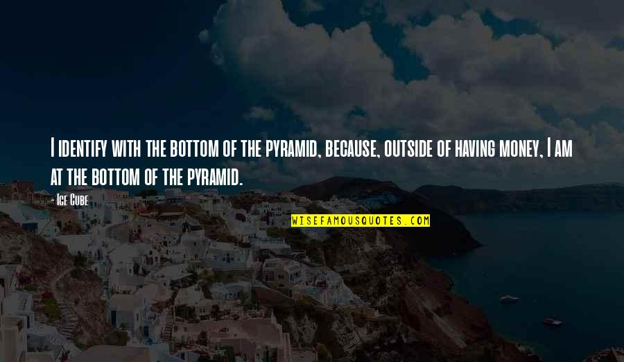 Pyramid Quotes By Ice Cube: I identify with the bottom of the pyramid,