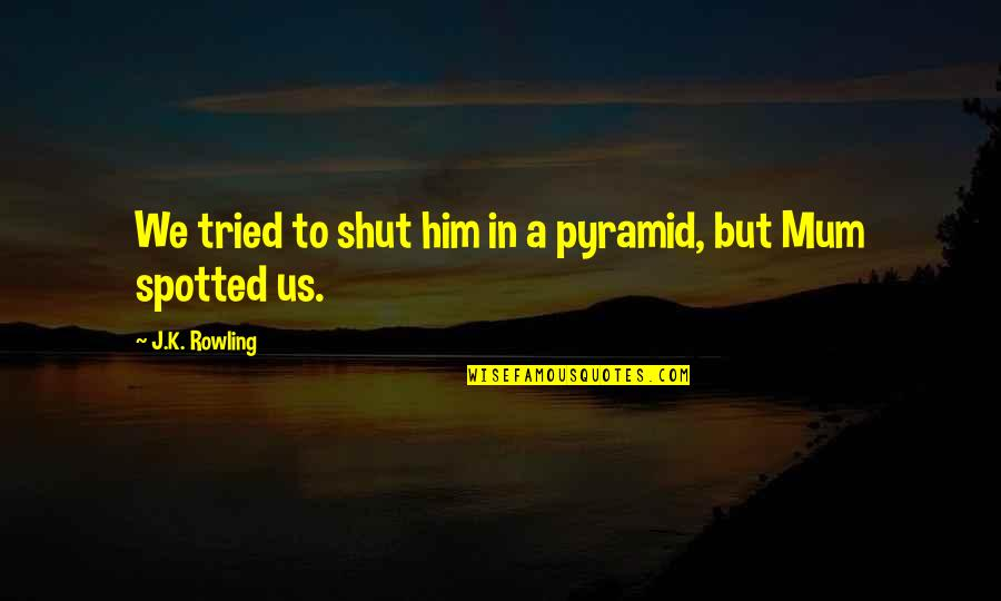 Pyramid Quotes By J.K. Rowling: We tried to shut him in a pyramid,